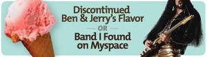 Ben & Jerry's or Myspace Band